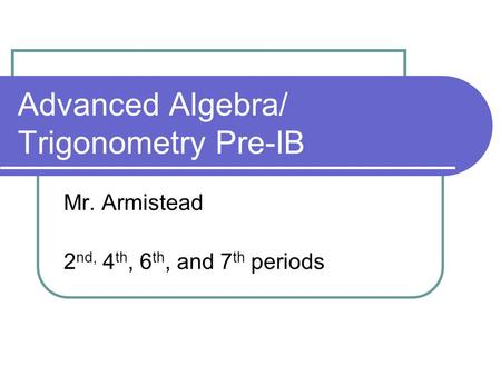 Advanced Algebra/ Trigonometry Pre-IB Mr. Armistead 2 nd, 4 th, 6 th, and 7 th periods.