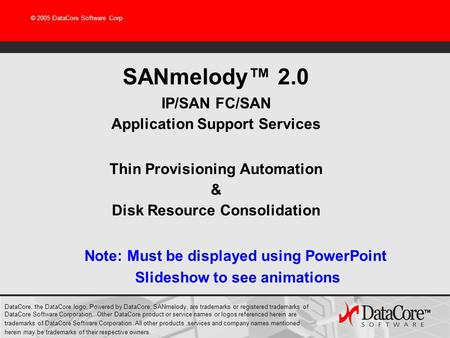 © 2005 DataCore Software Corp SANmelody™ 2.0 IP/SAN FC/SAN Application Support Services Thin Provisioning Automation & Disk Resource Consolidation DataCore,