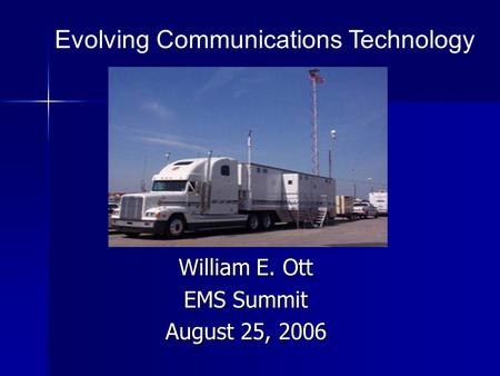 William E. Ott EMS Summit August 25, 2006 Evolving Communications Technology.