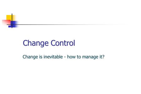 Change Control Change is inevitable - how to manage it?