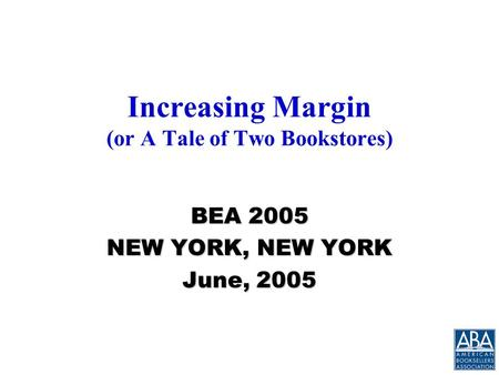 Increasing Margin (or A Tale of Two Bookstores) BEA 2005 NEW YORK, NEW YORK June, 2005.