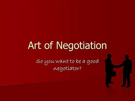 Art of Negotiation So you want to be a good negotiator?