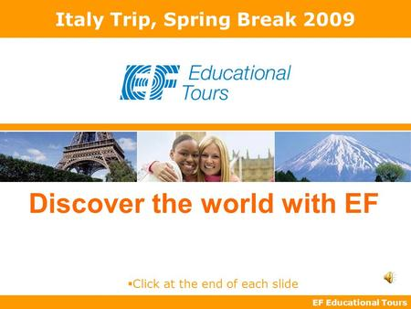 EF Educational Tours Discover the world with EF Italy Trip, Spring Break 2009  Click at the end of each slide.