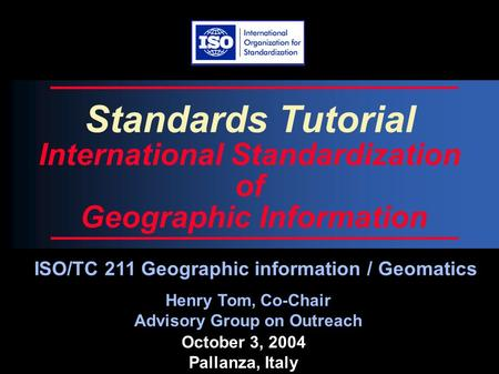 October 3, 2004 Pallanza, Italy Standards Tutorial International Standardization of Geographic Information Henry Tom, Co-Chair Advisory Group on Outreach.