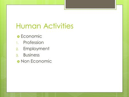 Human Activities  Economic 1. Profession 2. Employment 3. Business  Non Economic.