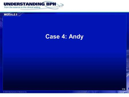 MODULE 5 1/36 Case 4: Andy. MODULE 5 Case 4: Andy 2/36 History  You have known Andy as a patient for 15 years  Andy is 65 years of age and a retired.