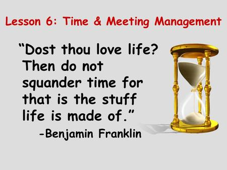 "Lesson 6: Time & Meeting Management ""Dost thou love life? Then do not squander time for that is the stuff life is made of."" -Benjamin Franklin."