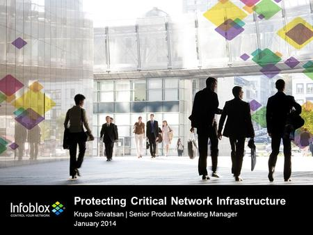 1 | © 2013 Infoblox Inc. All Rights Reserved. Protecting Critical Network Infrastructure Krupa Srivatsan | Senior Product Marketing Manager January 2014.
