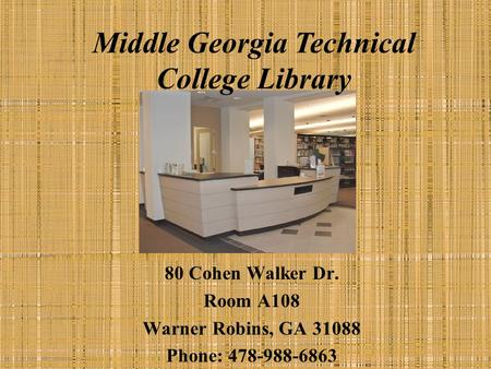 Middle Georgia Technical College Library 80 Cohen Walker Dr. Room A108 Warner Robins, GA 31088 Phone: 478-988-6863.