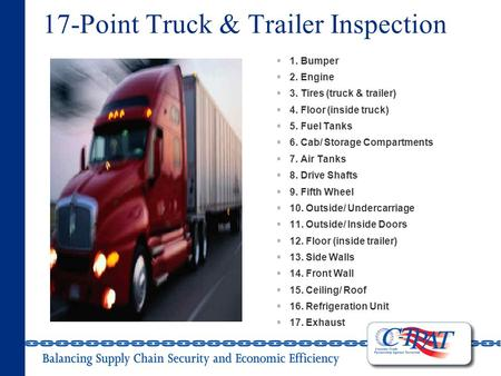 17-Point Truck & Trailer Inspection  1. Bumper  2. Engine  3. Tires (truck & trailer)  4. Floor (inside truck)  5. Fuel Tanks  6. Cab/ Storage Compartments.