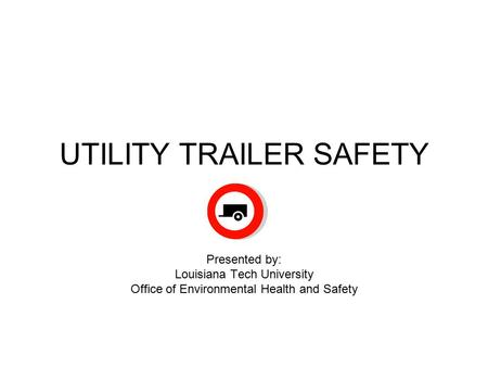 UTILITY TRAILER SAFETY Presented by: Louisiana Tech University Office of Environmental Health and Safety.