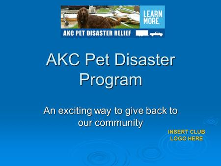 AKC Pet Disaster Program An exciting way to give back to our community INSERT CLUB LOGO HERE.