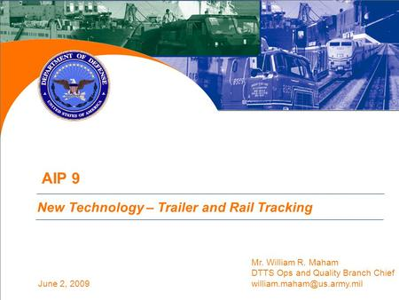 June 2, 2009 AIP 9 (Action 6B Partial) Update New Technology – Trailer and Rail Tracking Mr. William R. Maham DTTS Ops and Quality Branch Chief