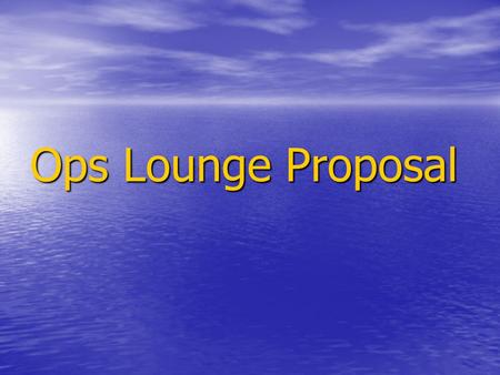 Ops Lounge Proposal. Would you like a place to: Relax? Relax? Exercise? Exercise? Take a 5 minute breather? Take a 5 minute breather? Talk to coworkers.