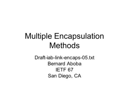 Multiple Encapsulation Methods Draft-iab-link-encaps-05.txt Bernard Aboba IETF 67 San Diego, CA.