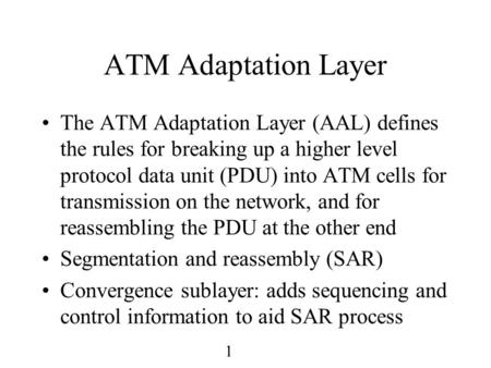 1 ATM Adaptation Layer The ATM Adaptation Layer (AAL) defines the rules for breaking up a higher level protocol data unit (PDU) into ATM cells for transmission.