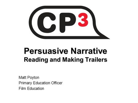Persuasive Narrative Reading and Making Trailers Matt Poyton Primary Education Officer Film Education.
