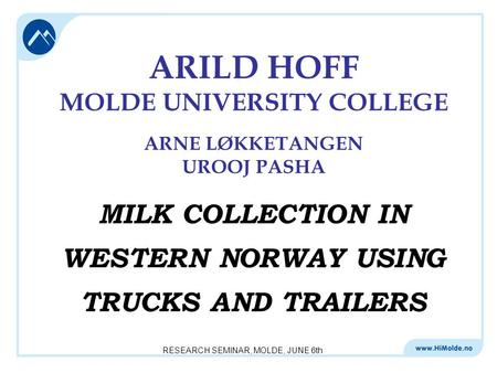 RESEARCH SEMINAR, MOLDE, JUNE 6th ARILD HOFF MOLDE UNIVERSITY COLLEGE ARNE LØKKETANGEN UROOJ PASHA MILK COLLECTION IN WESTERN NORWAY USING TRUCKS AND TRAILERS.