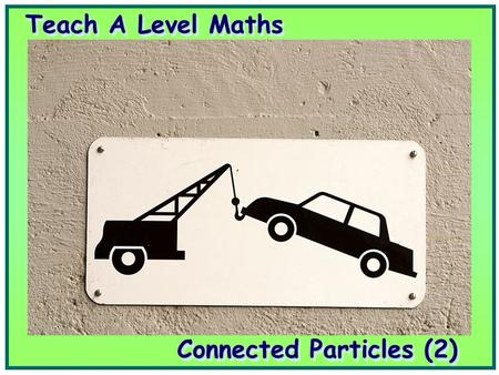 Teach A Level Maths Connected Particles (2). Volume 4: Mechanics 1 Connected Particles (2) Volume 4: Mechanics 1 Connected Particles (2)