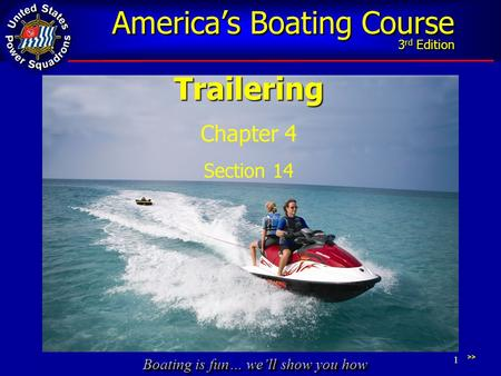 Boating is fun… we'll show you how America's Boating Course 3 rd Edition 1Trailering Chapter 4 Section 14 >>