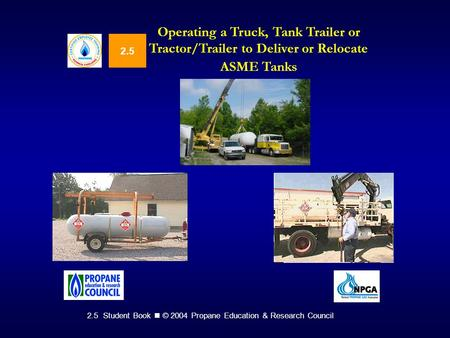 2.5 Student Book © 2004 Propane Education & Research Council 2.5 Operating a Truck, Tank Trailer or Tractor/Trailer to Deliver or Relocate ASME Tanks.