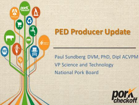 PED Producer Update Paul Sundberg DVM, PhD, Dipl ACVPM VP Science and Technology National Pork Board.
