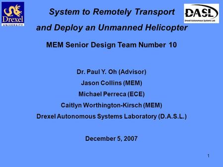 1 System to Remotely Transport and Deploy an Unmanned Helicopter MEM Senior Design Team Number 10 Dr. Paul Y. Oh (Advisor) Jason Collins (MEM) Michael.