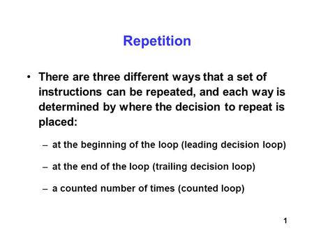 Repetition There are three different ways that a set of instructions can be repeated, and each way is determined by where the decision to repeat is.