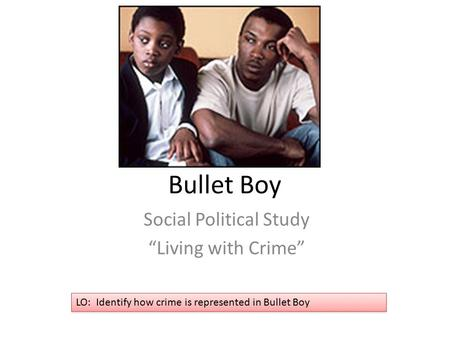 "Bullet Boy Social Political Study ""Living with Crime"" LO: Identify how crime is represented in Bullet Boy."