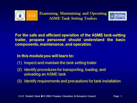 2.5.2 Student Book © 2004 Propane Education & Research CouncilPage 1 2.5.2 Examining, Maintaining and Operating ASME Tank Setting Trailers For the safe.