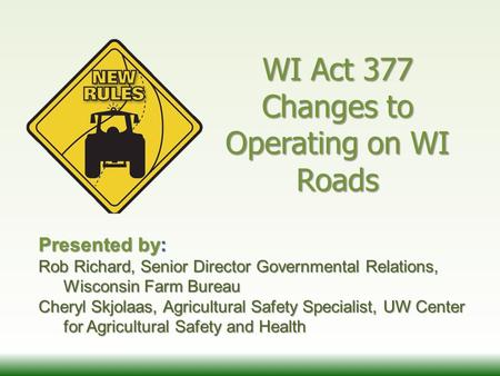 WI Act 377 Changes to Operating on WI Roads Presented by: Rob Richard, Senior Director Governmental Relations, Wisconsin Farm Bureau Cheryl Skjolaas, Agricultural.