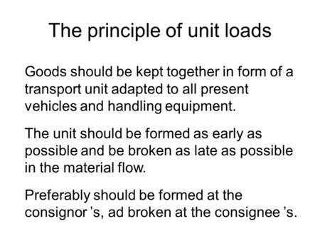 The principle of unit loads Goods should be kept together in form of a transport unit adapted to all present vehicles and handling equipment. The unit.