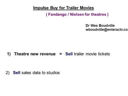 Impulse Buy for Trailer Movies 1) Theatre new revenue = Sell trailer movie tickets 2) Sell sales data to studios Dr Wes Boudville