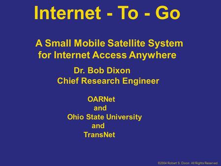 Internet - To - Go Dr. Bob Dixon Chief Research Engineer OARNet and Ohio State University and TransNet A Small Mobile Satellite System for Internet Access.