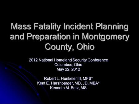 Mass Fatality Incident Planning and Preparation in Montgomery County, Ohio 2012 National Homeland Security Conference Columbus, Ohio May 22, 2012 Robert.