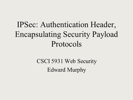 IPSec: Authentication Header, Encapsulating Security Payload Protocols CSCI 5931 Web Security Edward Murphy.
