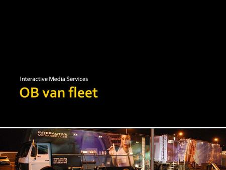 Interactive Media Services.  This presentation aims to introduce the OB van fleet of IMS to all potential clients and decision makers, emphasizing on.