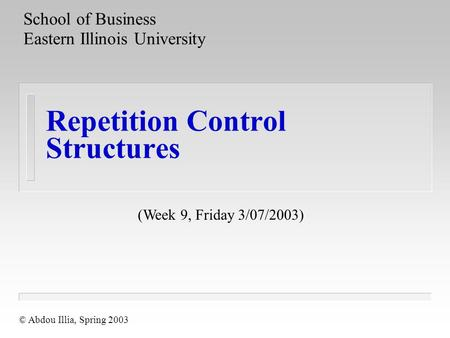Repetition Control Structures School of Business Eastern Illinois University © Abdou Illia, Spring 2003 (Week 9, Friday 3/07/2003)