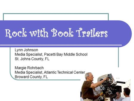 Rock with Book Trailers Lynn Johnson Media Specialist, Pacetti Bay Middle School St. Johns County, FL Margie Rohrbach Media Specialist, Atlantic Technical.