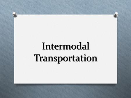 Intermodal Transportation. O Involves the use of 2 or modes of transportation in moving cargo from origin to destination. O Relies primarily upon the.