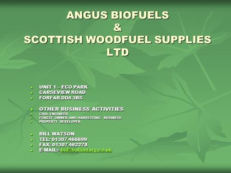 ANGUS BIOFUELS & SCOTTISH WOODFUEL SUPPLIES LTD UNIT 1 – ECO PARK UNIT 1 – ECO PARK CARSEVIEW ROAD CARSEVIEW ROAD FORFAR DD8 3BS FORFAR DD8 3BS OTHER BUSINESS.