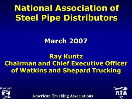 American Trucking Associations National Association of Steel Pipe Distributors March 2007 Ray Kuntz Chairman and Chief Executive Officer of Watkins and.