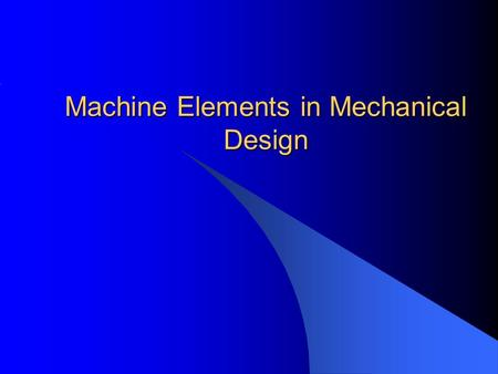 Machine Elements in Mechanical Design. Introduction Mechanical Systems or Devices are designed to transmit power and accomplish specific patterns of motion.