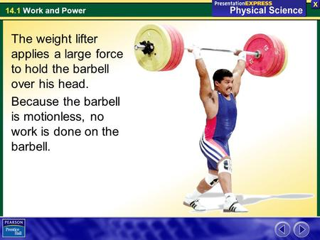 The weight lifter applies a large force to hold the barbell over his head. Because the barbell is motionless, no work is done on the barbell.