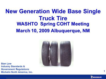 1 New Generation Wide Base Single Truck Tire WASHTO Spring COHT Meeting March 10, 2009 Albuquerque, NM Stan Lew Industry Standards & Government Regulations.