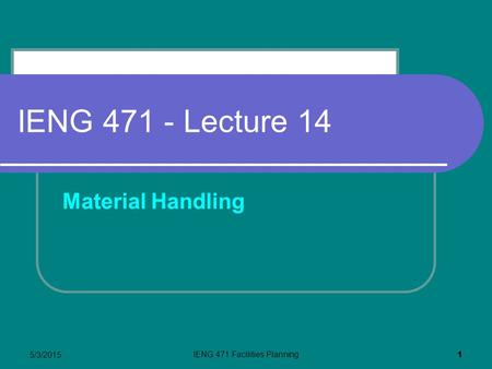 5/3/2015 IENG 471 Facilities Planning 1 IENG 471 - Lecture 14 Material Handling.