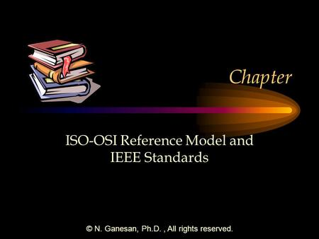 © N. Ganesan, Ph.D., All rights reserved. Chapter ISO-OSI Reference Model and IEEE Standards.