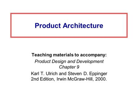 Product Architecture Teaching materials to accompany: Product Design and Development Chapter 9 Karl T. Ulrich and Steven D. Eppinger 2nd Edition, Irwin.