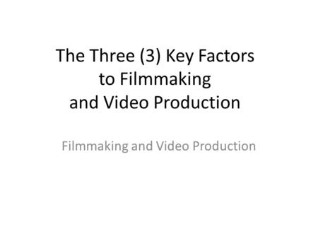 The Three (3) Key Factors to Filmmaking and Video Production Filmmaking and Video Production.