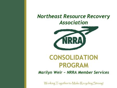 Northeast Resource Recovery Association CONSOLIDATION PROGRAM Marilyn Weir ~ NRRA Member Services Working Together to Make Recycling Strong!
